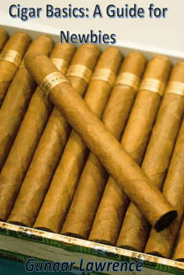 Cigar Basics: A Guide for Newbies - Gunnar Angel Lawrence
