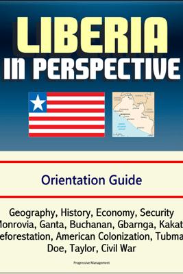 Liberia in Perspective: Orientation Guide: Geography, History, Economy, Security, Monrovia, Ganta, Buchanan, Gbarnga, Kakata, Deforestation, American Colonization, Tubman, Doe, Taylor, Civil War - David N. Spires