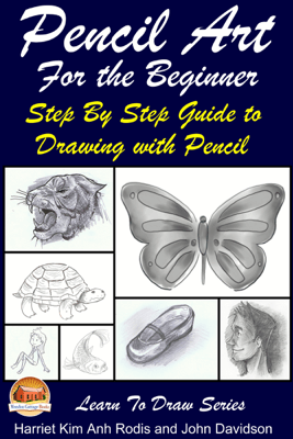Pencil Art For the Beginner: Step By Step Guide to Drawing with Pencil - Harriet Kim Anh Rodis & John Davidson
