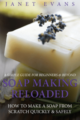 Soap Making Reloaded: How To Make A Soap From Scratch Quickly & Safely: A Simple Guide For Beginners & Beyond - Janet Evans