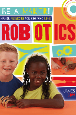 Maker Projects for Kids Who Love Robotics - James Bow