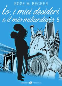 Io, i miei desideri e il mio miliardario - Vol. 5 - Rose M. Becker pdf download