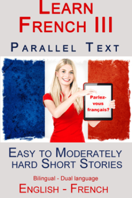 Learn French III - Parallel Text - Easy to Moderately Hard  Short Stories (Bilingual - Dual Language) English - French - Polyglot Planet Publishing