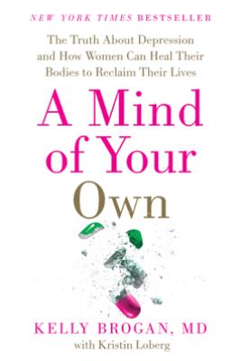 A Mind of Your Own - Kelly Brogan, M.D. & Kristin Loberg