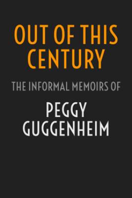 Out of This Century: The Informal Memoirs of Peggy Guggenheim - Peggy Guggenheim