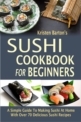 Sushi Cookbook For Beginners: A Simple Guide To Making Sushi At Home With Over 70 Delicious Sushi Recipes - Kristen Barton