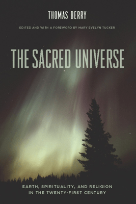 The Sacred Universe - Thomas Berry & Mary Evelyn Tucker