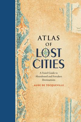 Atlas of Lost Cities - Aude de Tocqueville