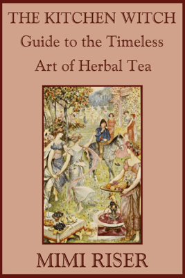 The Kitchen Witch Guide to the Timeless Art of Herbal Tea - Mimi Riser