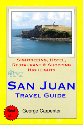 San Juan, Puerto Rico (Caribbean) Travel Guide - Sightseeing, Hotel, Restaurant & Shopping Highlights (Illustrated) - George Carpenter