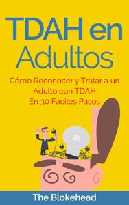 TDAH en Adultos. Cómo Reconocer y Tratar a un Adulto con TDAH en 30 Fáciles Pasos - The Blokehead pdf download