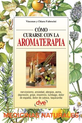 Cómo curarse con la aromaterapia - Vincenzo Fabrocini & Chiara Fabrocini