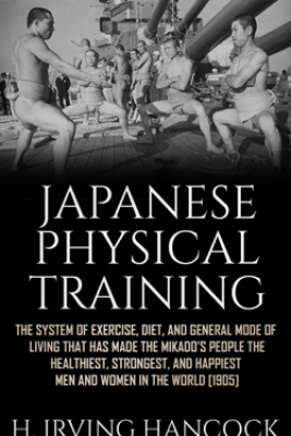 Japanese Physical Training - The system of exercise, diet, and general mode of living that has made the mikado's people the healthiest, strongest, and happiest men and women in the world - H. Irving Hancock