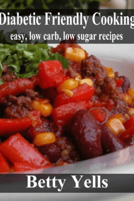Diabetic Friendly Cooking: Easy low carb, low sugar recipes - Betty Yells