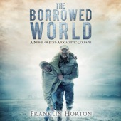 Franklin Horton - The Borrowed World: A Novel of Post-Apocalyptic Collapse, Volume 1 (Unabridged)  artwork