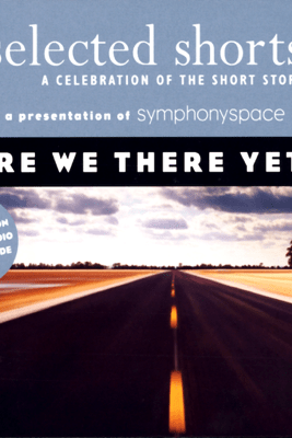 Selected Shorts: Are We There Yet? (Original Staging) - Stuart Dybek, Martha Gellhorn, Edward P. Jones & Annie Proulx