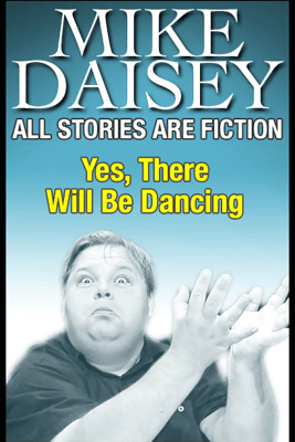 All Stories Are Fiction: Yes, There Will Be Dancing - Mike Daisey