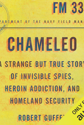 Chameleo: A Strange but True Story of Invisible Spies, Heroin Addiction, And Homeland Security (Unabridged) - Robert Guffey