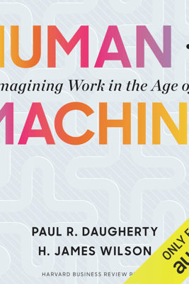 Human + Machine: Reimagining Work in the Age of AI (Unabridged) - Paul R. Daugherty & H. James Wilson