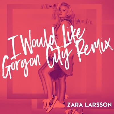 I Would Like (Gorgon City Remix) - Zara Larsson mp3 download