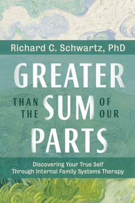 Greater Than the Sum of Our Parts: Discovering Your True Self Through Internal Family Systems Therapy (Original Recording) - Richard C. Schwartz Ph.D.