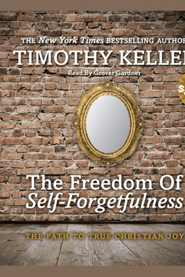 The Freedom of Self-Forgetfulness: The Path to True Christian Joy - Timothy J. Keller