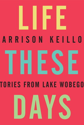 Life These Days: Stories from Lake Wobegon - Garrison Keillor