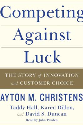 Competing Against Luck - Clayton M. Christensen, Taddy Hall, Karen Dillon & David S. Duncan