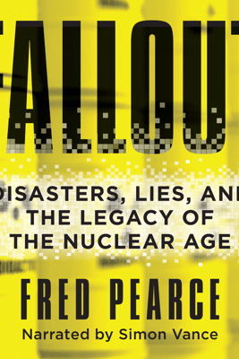 Fallout: Disasters, Lies, and the Legacy of the Nuclear Age (Unabridged) - Fred Pearce