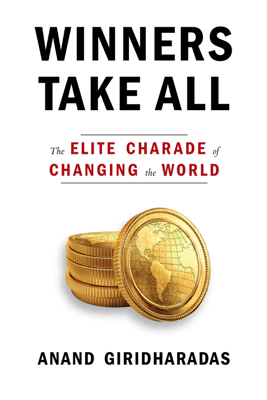 Winners Take All: The Elite Charade of Changing the World (Unabridged) - Anand Giridharadas