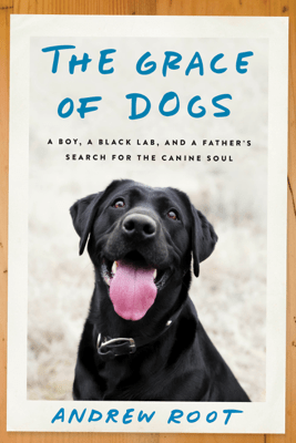 The Grace of Dogs: A Boy, a Black Lab, and a Father's Search for the Canine Soul (Unabridged) - Andrew Root