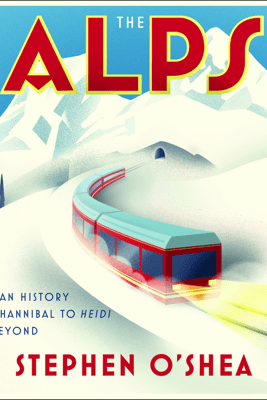 The Alps: A Human History from Hannibal to Heidi and Beyond - Stephen O'Shea
