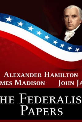 The Federalist Papers - James Madison, Alexander Hamilton & John Jay