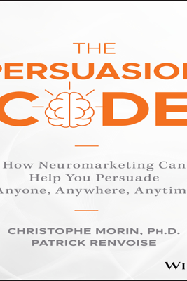 The Persuasion Code: How Neuromarketing Can Help You Persuade Anyone, Anywhere, Anytime (Unabridged) - Christophe Morin, PhD & Patrick Renvoise