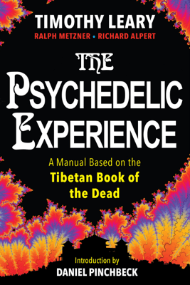 The Psychedelic Experience: A Manual Based on the Tibetan Book of the Dead - Timothy Leary, Ph.D, Richard Alpert, Ph.D, Daniel Pinchbeck & Ralph Metzner PhD