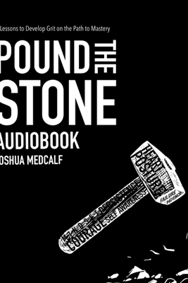 Pound the Stone: 7 Lessons to Develop Grit on the Path to Mastery - Joshua Medcalf
