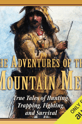 The Adventures of the Mountain Men: True Tales of Hunting, Trapping, Fighting, and Survival (Unabridged) - Stephen Brennan
