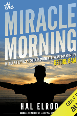 The Miracle Morning: The Not-So-Obvious Secret Guaranteed to Transform Your Life - Before 8AM (Unabridged) - Hal Elrod
