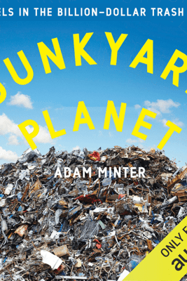 Junkyard Planet: Travels in the Billion-Dollar Trash Trade (Unabridged) - Adam Minter