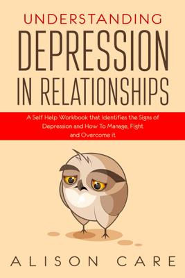 Understanding Depression in Relationships: A Self-Help Workbook That Identifies the Signs of Depression and How to Manage, Fight and Overcome It (Unabridged) - Alison Care