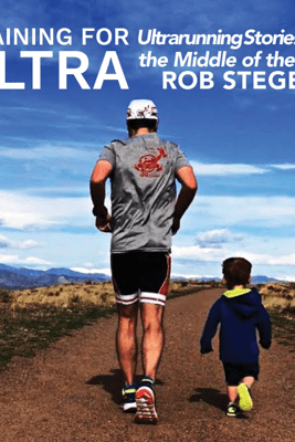 Training for Ultra: Ultra Running Stories from the Middle of the Pack (Unabridged) - Rob Steger