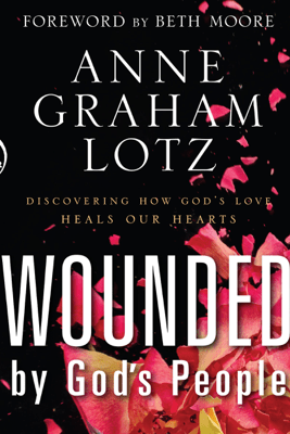 Wounded By God's People: Discovering How God's Love Heals Our Hearts - Anne Graham Lotz
