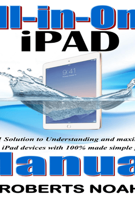 All-in-One iPad Manual: The #1 Solution to Understanding and Maximizing Apple iPad Devices with 100% Made Simple Guide (Unabridged) - Roberts Noah