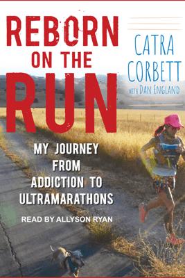 Reborn on the Run: My Journey from Addiction to Ultramarathons - Catra Corbett & Dan England
