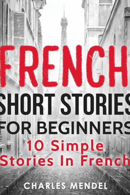 French Short Stories for Beginners: 10 Simple Stories in French (Unabridged) - Charles Mendel