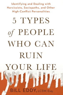 5 Types of People Who Can Ruin Your Life: Identifying and Dealing with Narcissists, Sociopaths, and Other High-Conflict Personalities (Unabridged) - Bill Eddy