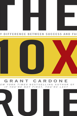 The 10X Rule: The Only Difference Between Success and Failure - Grant Cardone