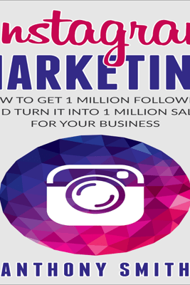 Instagram Marketing: How to Get 1 Million Followers and Turn It into 1 Million Sales for Your Business (Unabridged) - Anthony Smith