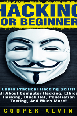 Hacking for Beginners: Learn Practical Hacking Skills! All About Computer Hacking, Ethical Hacking, Black Hat, Penetration Testing, and Much More! (Unabridged) - Cooper Alvin