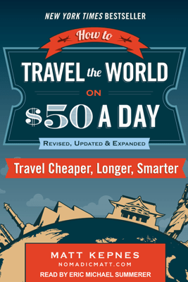 How to Travel the World on $50 a Day: Revised: Travel Cheaper, Longer, Smarter - Matt Kepnes